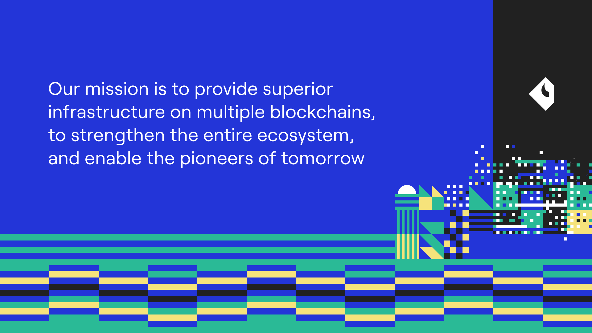 Our mission is to provide superior infrastructure on multiple blockchains, to strengthen the entire ecosystem, and enable the pioneers of tomorrow.