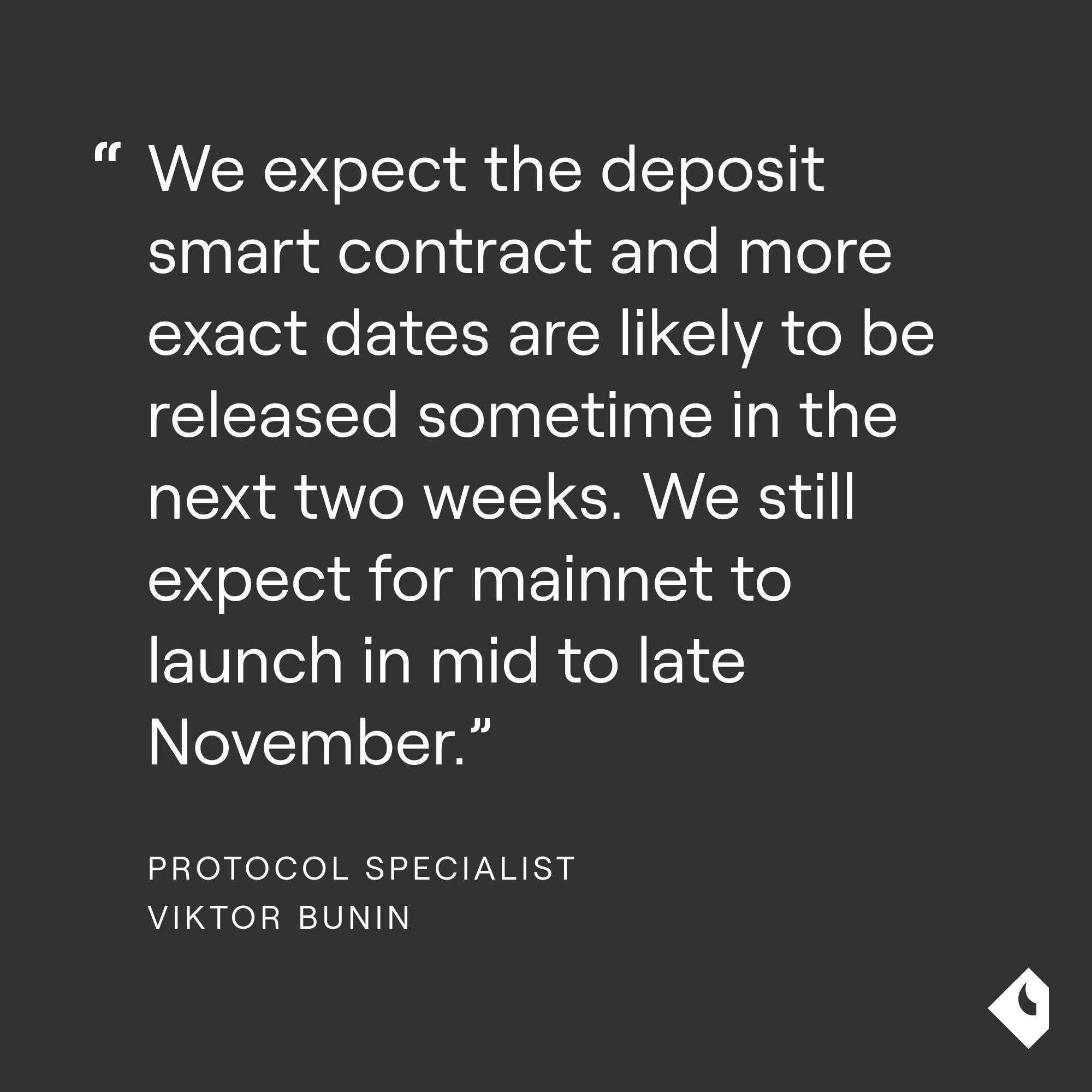 We expect the deposit smart contract and more exact dates are likely to be released sometime in the next two weeks. We still expect for mainnet to launch in mid to late November.